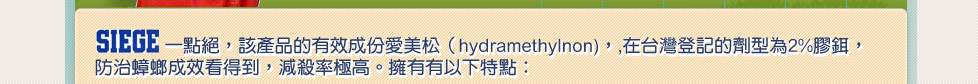 SIEGE一點絕,該產品的有效成份愛美松(hydramethylnon),,在台灣登記的劑型為2%膠鉺, 殺蟑效果極佳,減殺率極高。擁有有以下特點: